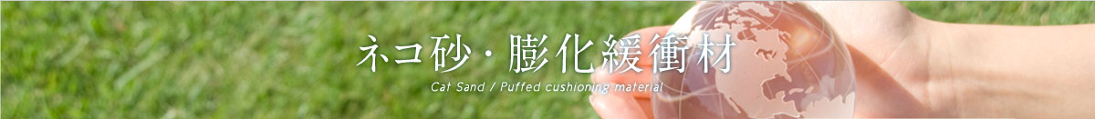 ネコ砂・膨化緩衝材 Cat Sand / Puffed cushioning material